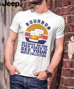 Bourbon Because No One Ever Asked To See Your Water Collection Vintage T shirt