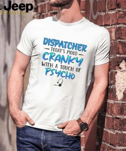 Dispatcher todays mood cranky with a touch of psycho shirt