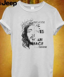 Jesus because he lives I can face tomorrow shirt