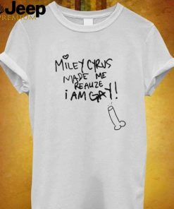 Miley Cyrus Made Me Realize I Am Gay T Shirt