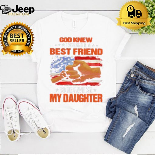 God knew I needed a best friend so he gave me my daughter american flag shirt