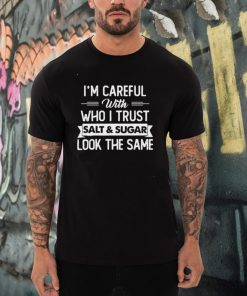 Im Careful With Who I Trust Salt And Sugar Look The Same T shirt